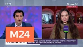 Смотреть видео В Третьяковскую галерею на выставку Куинджи выстроилась огромная очередь - Москва 24 онлайн