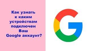 Как узнать к каким устройствам подключен Ваш Google аккаунт