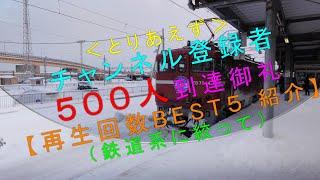 【チャンネル登録者500人到達御礼<再生回数BEST5紹介(鉄道系に絞って)>】