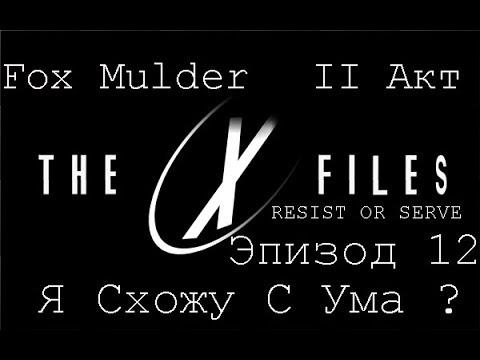 Прохождение The X-Files:Resist Or Serve (Fox Mulder) Эпизод 12-Я Схожу С Ума ?