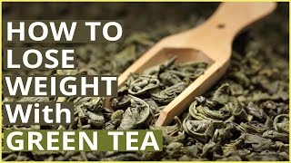 WEIGHT LOSS WITH GREEN TEA – How To Lose Weight By Drinking Green Tea