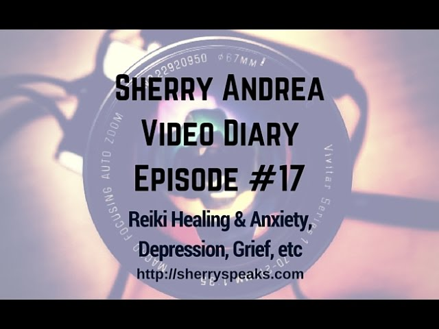 Video Diary Episode #17 Reiki Healing and Anxiety, Depression, Grief, etc