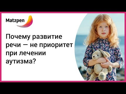 ► Лечение аутизма. Почему развитие речи — НЕ приоритет? | Мацпен