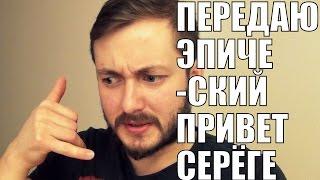 ПЕРЕДАЮ ЭПИЧЕСКИЙ ПРИВЕТ СЕРЁГЕ!!