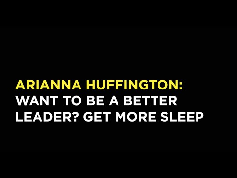 Arianna Huffington: Want to Be a Better Leader? Get More Sleep