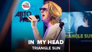 🅰️ @Triangle Sun - In My Head (LIVE @ Авторадио)