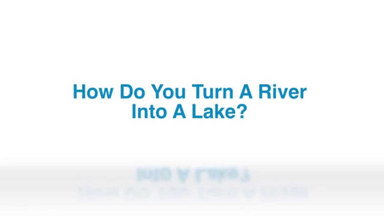 How do you turn a river into a lake?