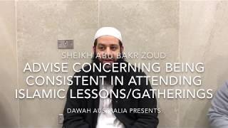 Advise concerning being consistent in attending Islamic lessons/gatherings : Sheikh Abu Bakr Zoud