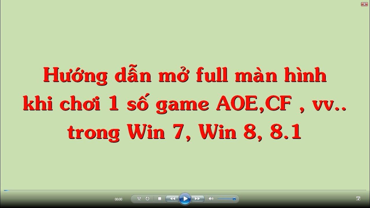 Hướng dẫn mở full màn hình khi chơi game AOE,Dota, Đột Kích,Warcraft.. trong Win 7, 8