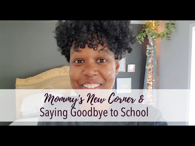 MOMMY'S NEW CORNER & SAYING GOODBYE TO SCHOOL