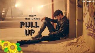 ♪「Vietsub」Pull up – Thái Từ Khôn (KUN/蔡徐坤)