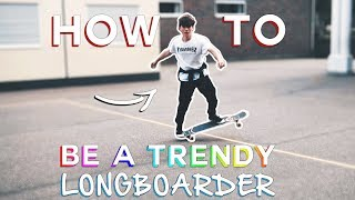 HOW TO BE A TRENDY LONGBOARDER