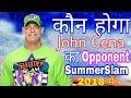 John Cena opponent at SummerSlam 2018 leaked । John Cena return update