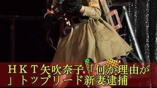 HKT矢吹奈子「何か理由が」トップリード新妻逮捕 HKT矢吹奈子「何...