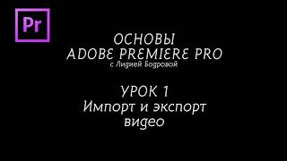 ОСНОВЫ ADOBE PREMIERE PRO с Лидией Бодровой.  УРОК 1. Импорт и экспорт видео.