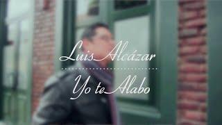 "LUIS ALCÁZAR - ""YO TE ALABO"" VIDEO OFICIAL HD"