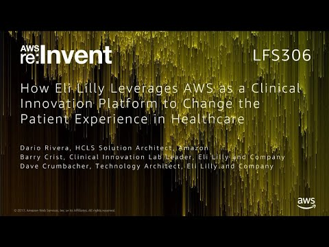 AWS re:Invent 2017: How Eli Lilly Leverages AWS as a Clinical Innovation Platform to (LFS306)