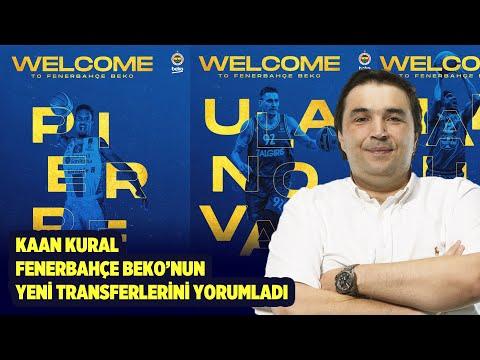 Kaan Kural Fenerbahçe Beko'nun Yeni Transferlerini Yorumladı