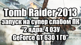 тест Tomb Raider 2013 запуск на супер слабом ПК (2 ядра, 4 ОЗУ, GeForce GT 630 1 Гб)