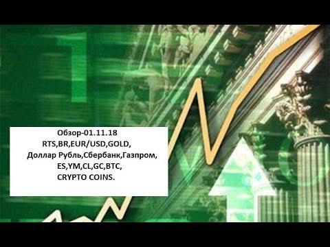 Обзор-01.11.18 RTS,BR,EUR/USD,GOLD, Доллар Рубль,Сбербанк,Газпром,ES,YM,CL,GC,BTC,CRYPTO COINS