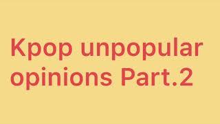 Unpopular K-pop opinions Part2