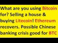 What do you use Bitcoin for? Selling a house & buying Litecoin! Ethereum up. China bank crisis?