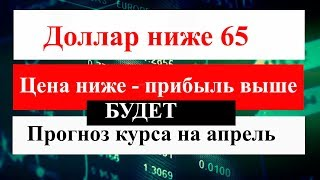 Прогноз курса доллара на апрель. Доллар упал ниже 65. Доллар рубль в апреле