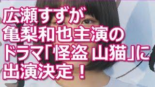 広瀬すずが亀梨和也主演のドラマ「怪盗 山猫」に出演決定!他にも成宮寛...