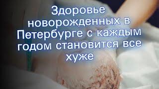 Здоровье новорожденных в Петербурге с каждым годом становится все хуже