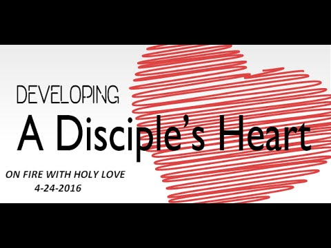 A DISCIPLE'S HEART- On Fire With Holy Love 4-24-2016