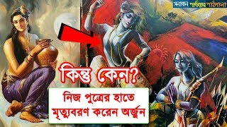 নিজ পুত্রের হাতে মৃত্যুবরণ করেন অর্জুন কিন্তু কেন? Why Arjun Killed by His Son Babruvahana
