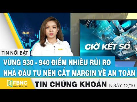 Tin tức Chứng khoán ngày 12/10 | Vùng 940 điểm nhiều rủi ro, NĐT nên cắt margin về an toàn | FBNC