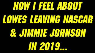 How I feel about Lowes leaving NASCAR & Jimmie Johnson in 2019...