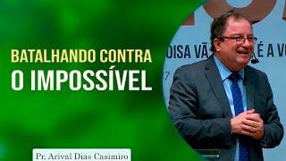 Batalhando contra o impossível   Pr Arival Dias Casimiro