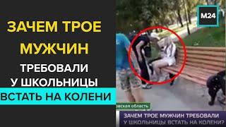 Зачем трое мужчин требовали у школьницы встать на колени - Москва 24