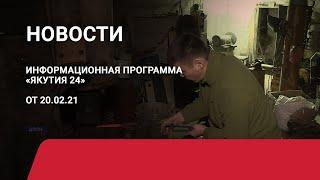 Новостной выпуск в 09:00 от 20.02.21 года. Информационная программа «Якутия 24»