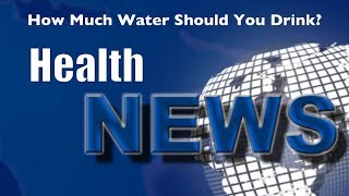 Today's HealthNews For You - How Much Water Should You Drink?