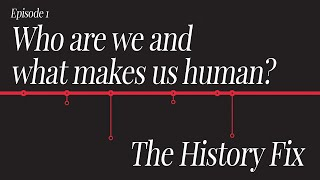 History Fix Ep1:  Who are we and what makes us human?
