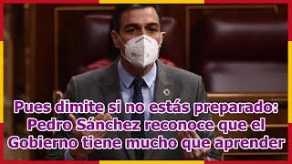 Pues dimite si no estás preparado: Pedro Sánchez reconoce que el Gobierno tiene mucho que aprender
