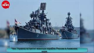 Чем Украина встретит военные корабли России в Азовском море