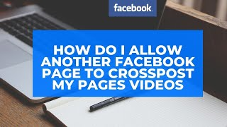 How do I aĮlow another Facebook Page to crosspost my Pages videos