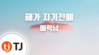 [TJ노래방] 해가지기전에 - 에릭남(Eric Nam) / TJ Karaoke