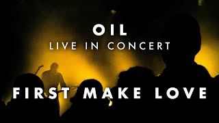 OIL - Live in Concert | First Make Love