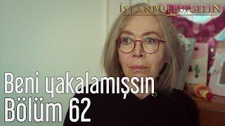 İstanbullu Gelin 62. Bölüm - Beni Yakalamışsın