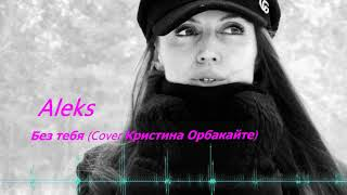 Кристина Орбакайте - Без тебя 2019 (Cover by Aleks)