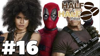 Deadpool 2 Discussion - Half & Half Podcast #16