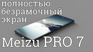Meizu PRO 7 - экран без рамок, обзор, характеристики и новые фото