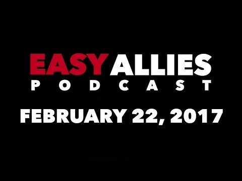 The Easy Allies Podcast #48 - February 22nd 2017