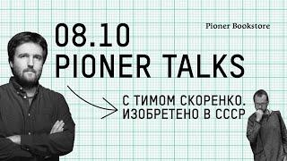#PionerTalks с Тимом Скоренко — «Изобретено в СССР», прорывы в науке и отставание в быту