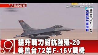對抗陸殲-20 美售台72架F-16V戰機 提升戰力《9點換日線》2018.12.10